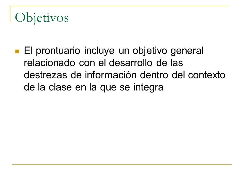 Objetivos El prontuario incluye un objetivo general relacionado con el desarrollo de las destrezas de información dentro del contexto de la clase en la que se integra