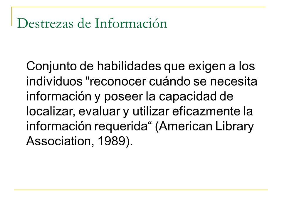 Destrezas de Información Conjunto de habilidades que exigen a los individuos reconocer cuándo se necesita información y poseer la capacidad de localizar, evaluar y utilizar eficazmente la información requerida (American Library Association, 1989).