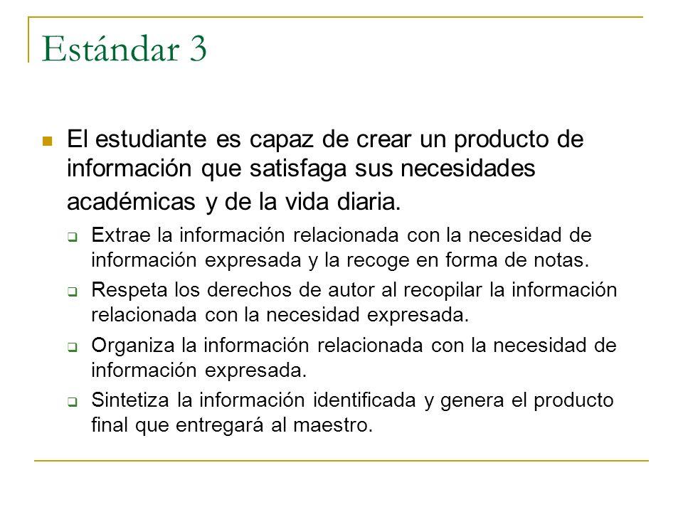 Estándar 3 El estudiante es capaz de crear un producto de información que satisfaga sus necesidades académicas y de la vida diaria. Extrae la informac