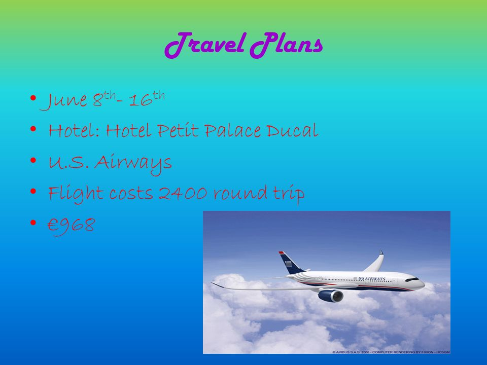 Travel Plans June 8 th - 16 th Hotel: Hotel Petit Palace Ducal U.S. Airways Flight costs 2400 round trip 968