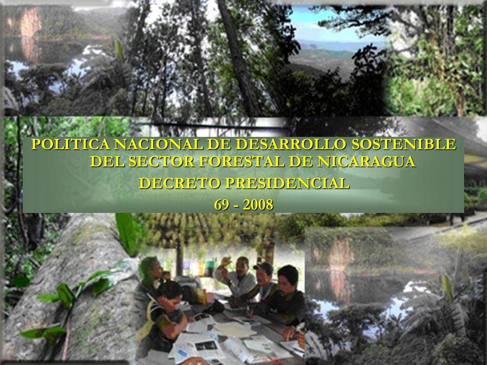 POLÍTICA NACIONAL DE DESARROLLO SOSTENIBLE DEL SECTOR FORESTAL DE NICARAGUA (DECRETO 69 – 2008) OBJETIVO PRINCIPAL Con un alto nivel de participación ciudadana, contribuir a mejorar la calidad de vida de las generaciones actuales y futuras de la población nicaragüense, priorizando las familias de pequeños, medianos productores agropecuarios y forestales, campesinos, trabajadores del campo, pueblos indígenas, afro descendientes y comunidades étnicas; fomentando el desarrollo sostenible del sector forestal orientado hacia la reposición del recurso forestal, la deforestación evitada, el manejo forestal racional y la forestaría comunitaria con una visión empresarial.