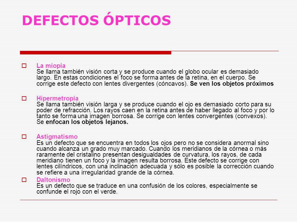 DEFECTOS ÓPTICOS La miopía Se llama también visión corta y se produce cuando el globo ocular es demasiado largo. En estas condiciones el foco se forma