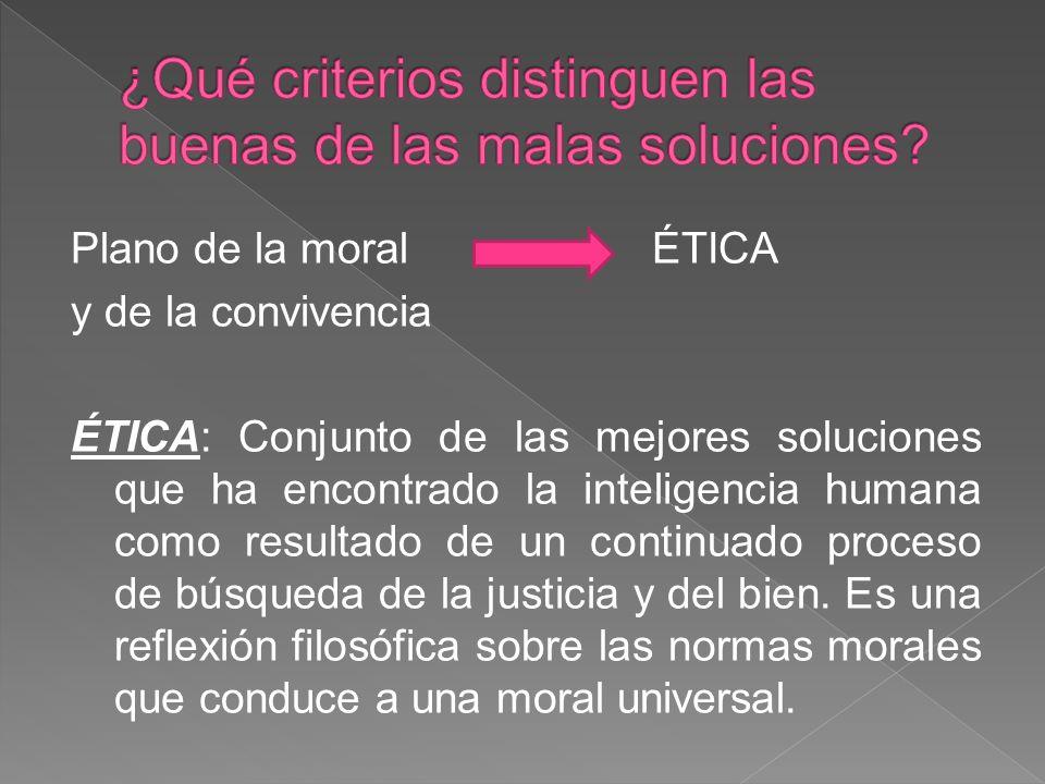 Plano de la moral ÉTICA y de la convivencia ÉTICA: Conjunto de las mejores soluciones que ha encontrado la inteligencia humana como resultado de un continuado proceso de búsqueda de la justicia y del bien.