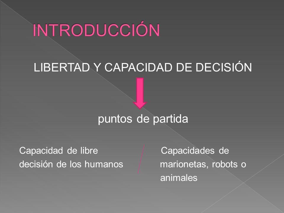 LIBERTAD Y CAPACIDAD DE DECISIÓN puntos de partida Capacidad de libre Capacidades de decisión de los humanos marionetas, robots o animales