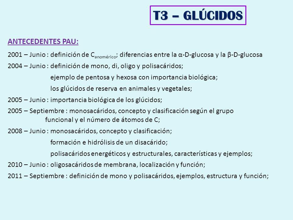 T3 – GLÚCIDOS ANTECEDENTES PAU: 2001 – Junio : definición de C anomérico ; diferencias entre la α-D-glucosa y la β-D-glucosa 2004 – Junio : definición