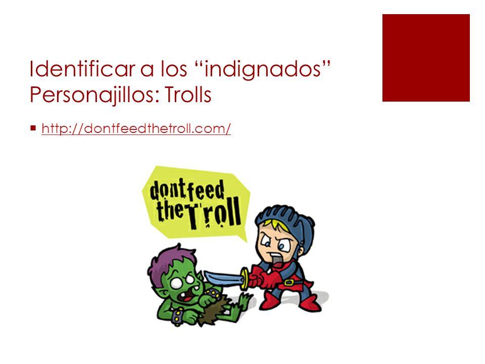Identificar a los indignados Personajillos: Trolls http://dontfeedthetroll.com/