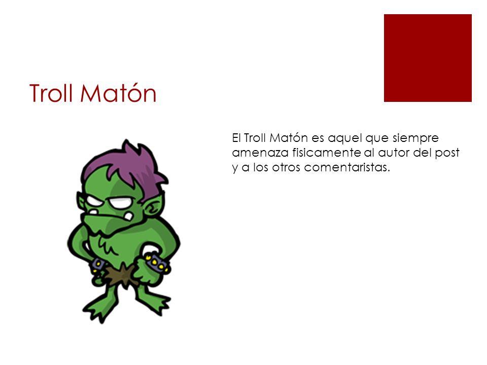 Troll Matón El Troll Matón es aquel que siempre amenaza fisicamente al autor del post y a los otros comentaristas.