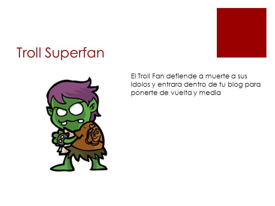 Troll Superfan El Troll Fan defiende a muerte a sus idolos y entrara dentro de tu blog para ponerte de vuelta y media