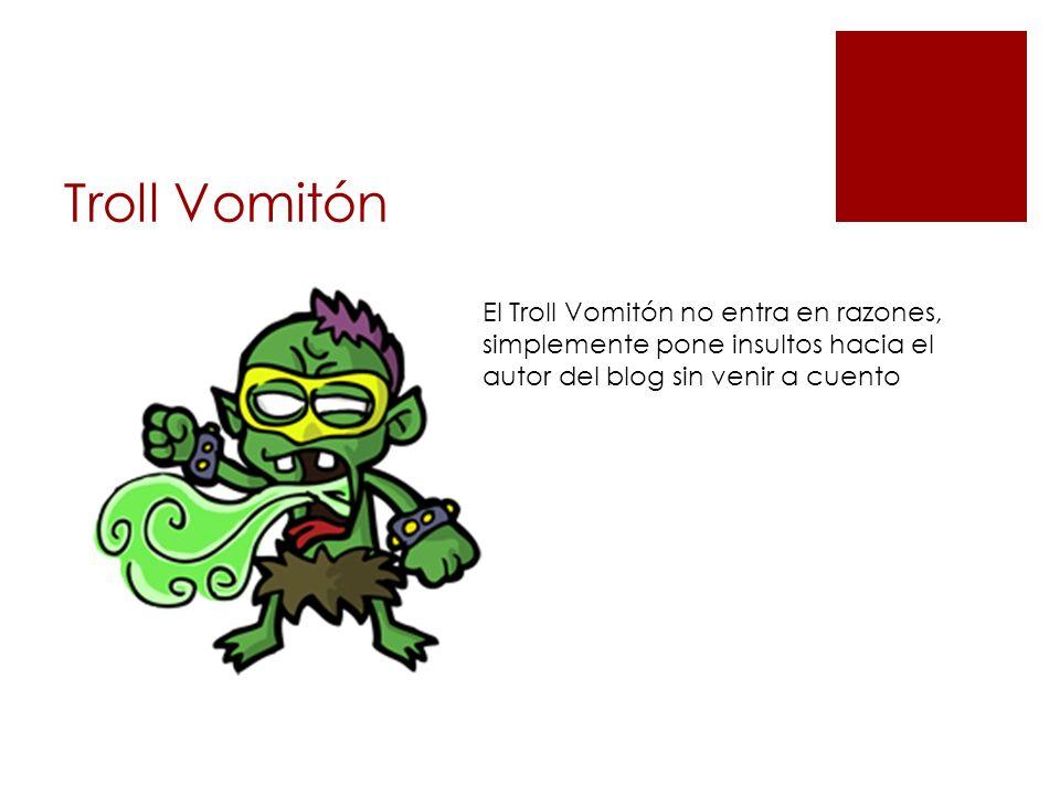 Troll Vomitón El Troll Vomitón no entra en razones, simplemente pone insultos hacia el autor del blog sin venir a cuento
