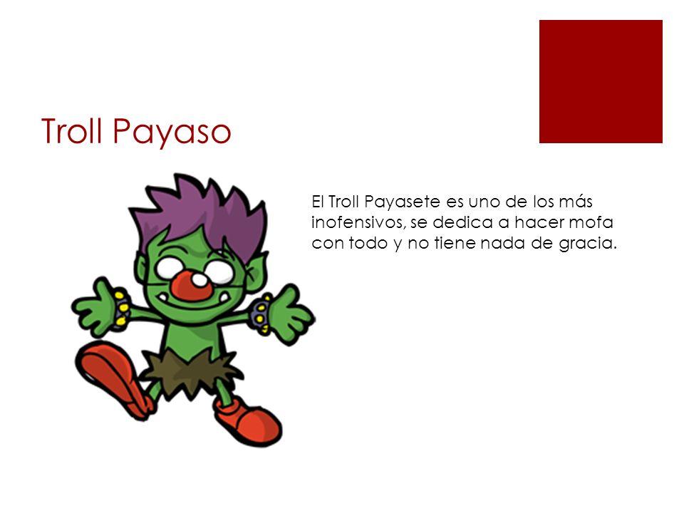 Troll Payaso El Troll Payasete es uno de los más inofensivos, se dedica a hacer mofa con todo y no tiene nada de gracia.