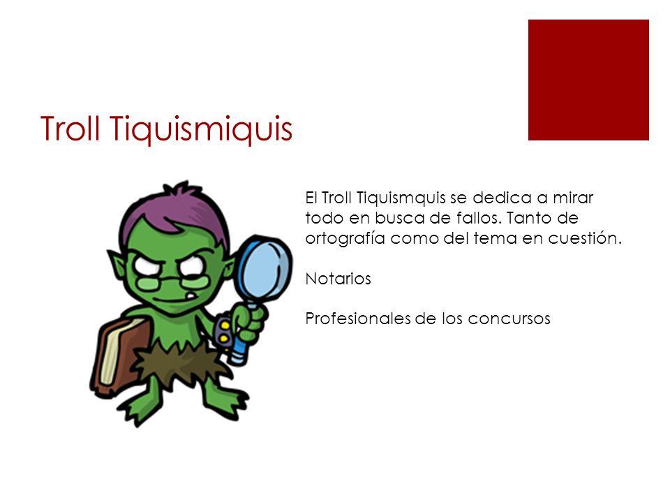 Troll Tiquismiquis El Troll Tiquismquis se dedica a mirar todo en busca de fallos. Tanto de ortografía como del tema en cuestión. Notarios Profesional