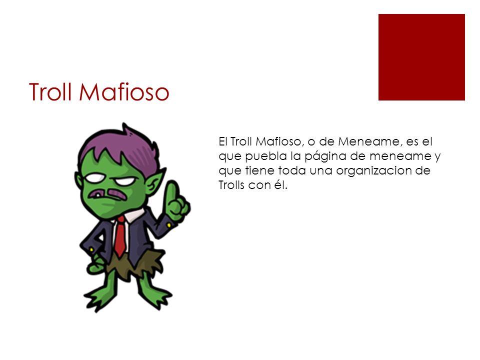Troll Mafioso El Troll Mafioso, o de Meneame, es el que puebla la página de meneame y que tiene toda una organizacion de Trolls con él.