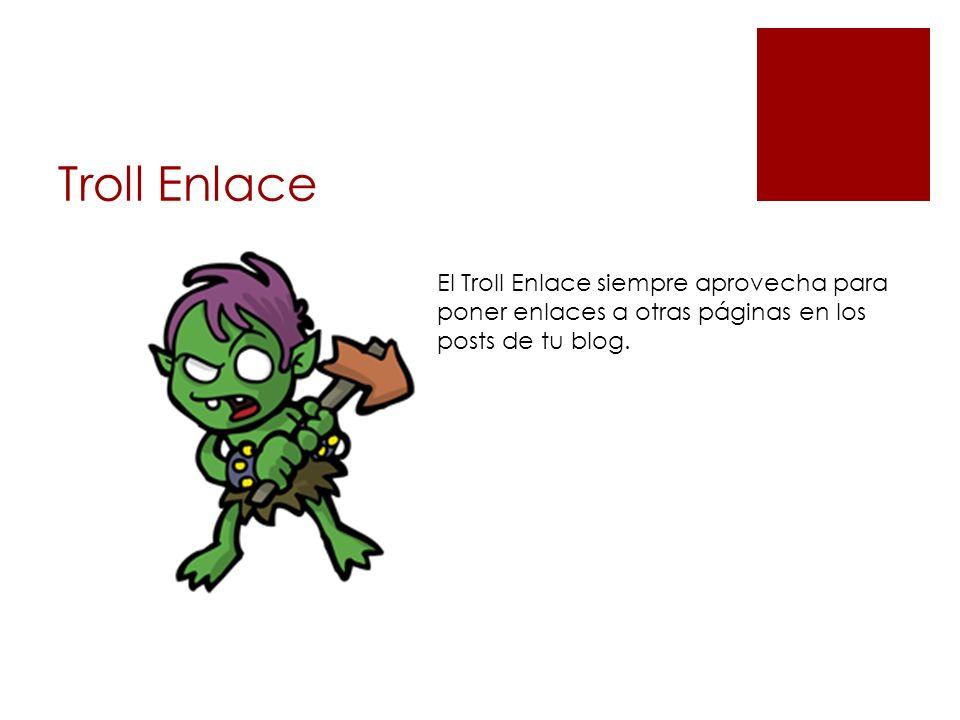 Troll Enlace El Troll Enlace siempre aprovecha para poner enlaces a otras páginas en los posts de tu blog.