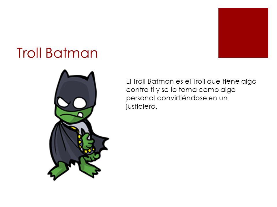 Troll Batman El Troll Batman es el Troll que tiene algo contra ti y se lo toma como algo personal convirtiéndose en un justiciero.