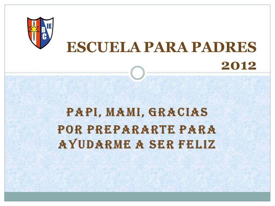PAPI, MAMI, GRACIAS POR PREPARARTE PARA AYUDARME A SER FELIZ ESCUELA PARA PADRES 2012