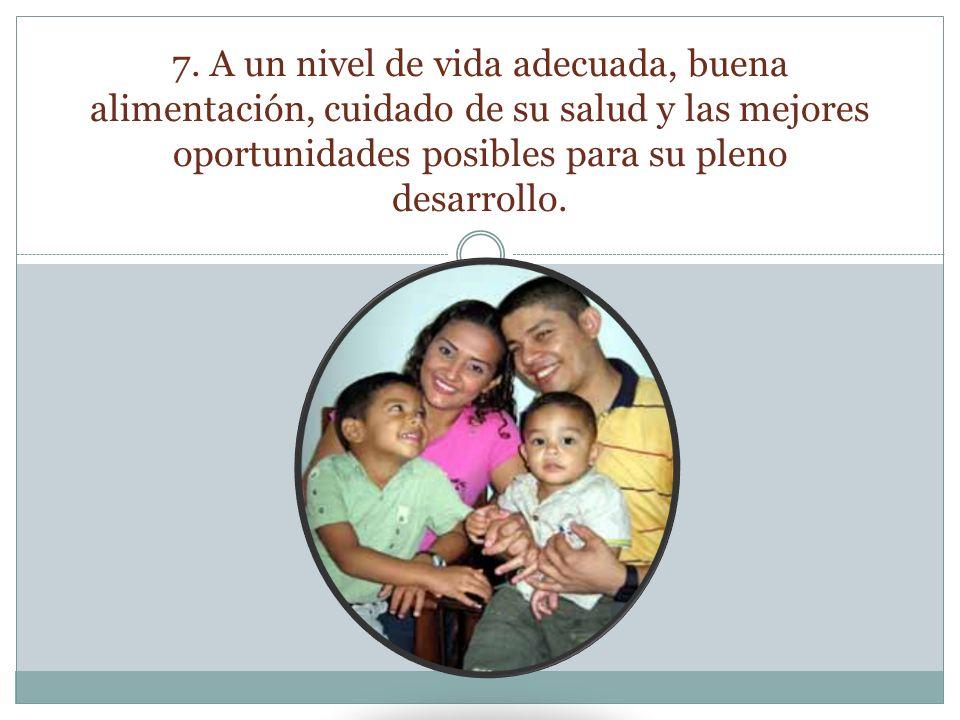 7. A un nivel de vida adecuada, buena alimentación, cuidado de su salud y las mejores oportunidades posibles para su pleno desarrollo.