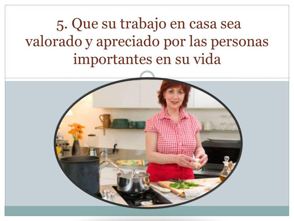5. Que su trabajo en casa sea valorado y apreciado por las personas importantes en su vida