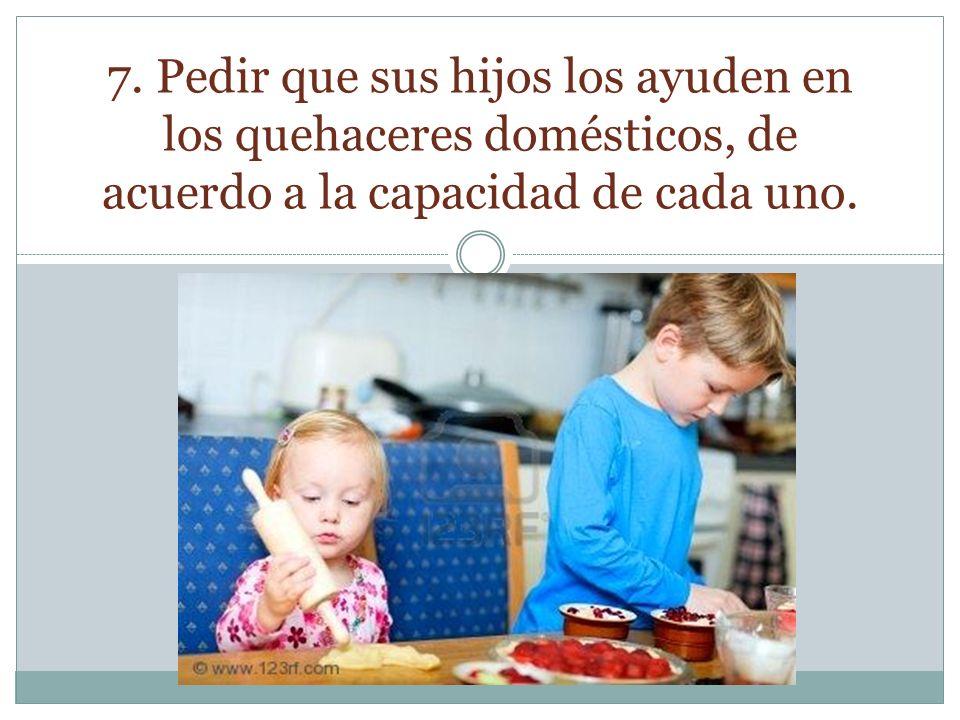 7. Pedir que sus hijos los ayuden en los quehaceres domésticos, de acuerdo a la capacidad de cada uno.