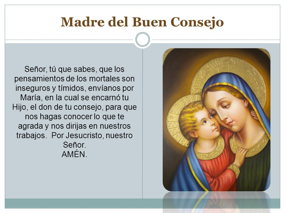 Madre del Buen Consejo Señor, tú que sabes, que los pensamientos de los mortales son inseguros y tímidos, envíanos por María, en la cual se encarnó tu