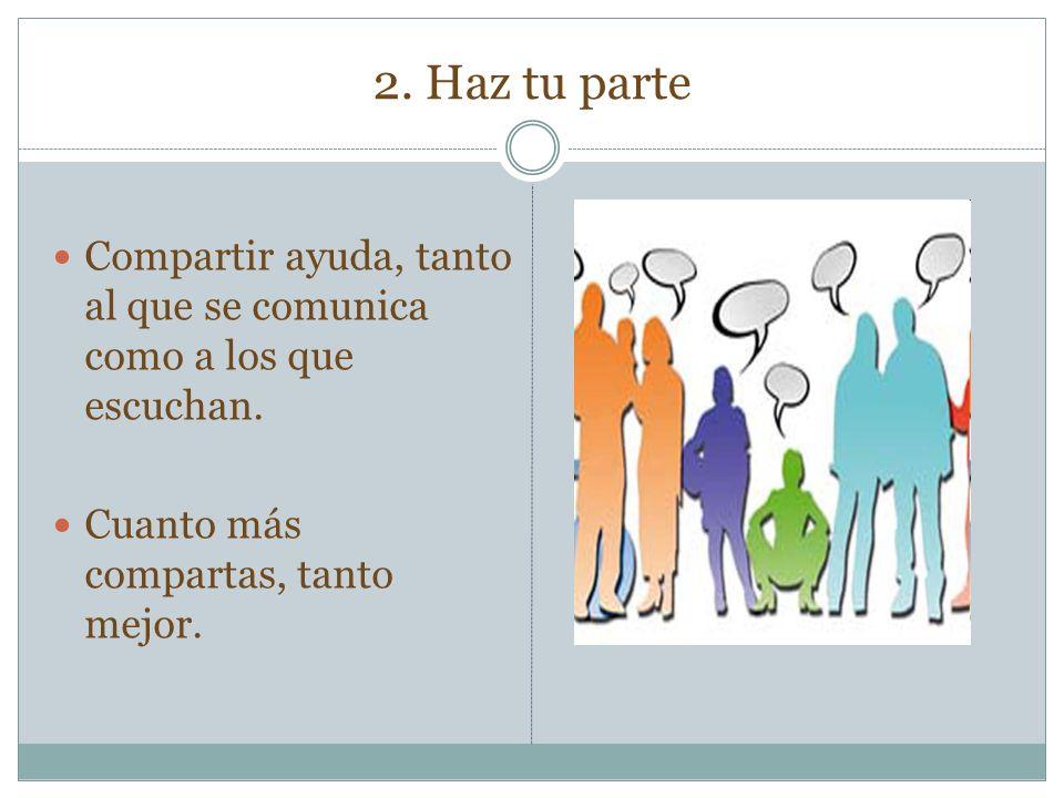 2. Haz tu parte Compartir ayuda, tanto al que se comunica como a los que escuchan. Cuanto más compartas, tanto mejor.