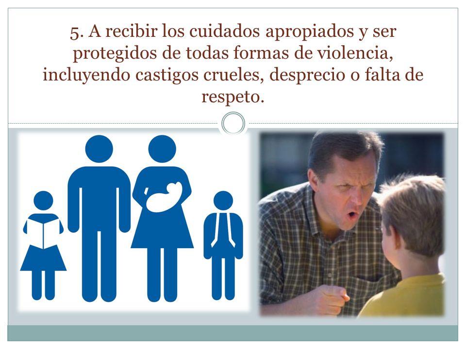 5. A recibir los cuidados apropiados y ser protegidos de todas formas de violencia, incluyendo castigos crueles, desprecio o falta de respeto.