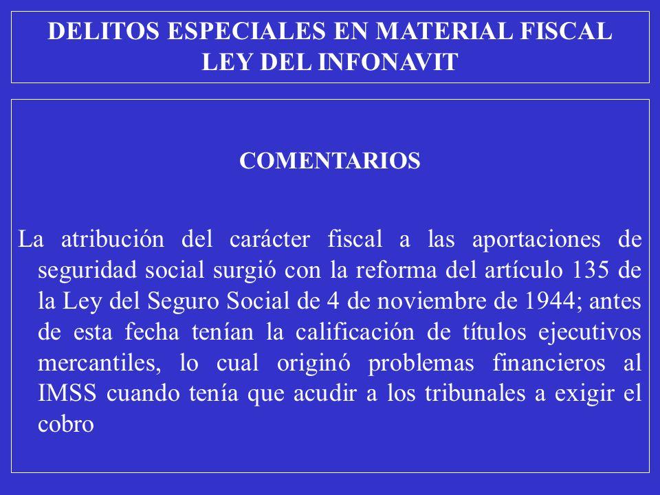 COMENTARIOS La atribución del carácter fiscal a las aportaciones de seguridad social surgió con la reforma del artículo 135 de la Ley del Seguro Social de 4 de noviembre de 1944; antes de esta fecha tenían la calificación de títulos ejecutivos mercantiles, lo cual originó problemas financieros al IMSS cuando tenía que acudir a los tribunales a exigir el cobro DELITOS ESPECIALES EN MATERIAL FISCAL LEY DEL INFONAVIT