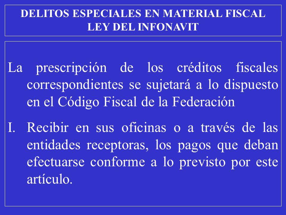 La prescripción de los créditos fiscales correspondientes se sujetará a lo dispuesto en el Código Fiscal de la Federación I.Recibir en sus oficinas o a través de las entidades receptoras, los pagos que deban efectuarse conforme a lo previsto por este artículo.