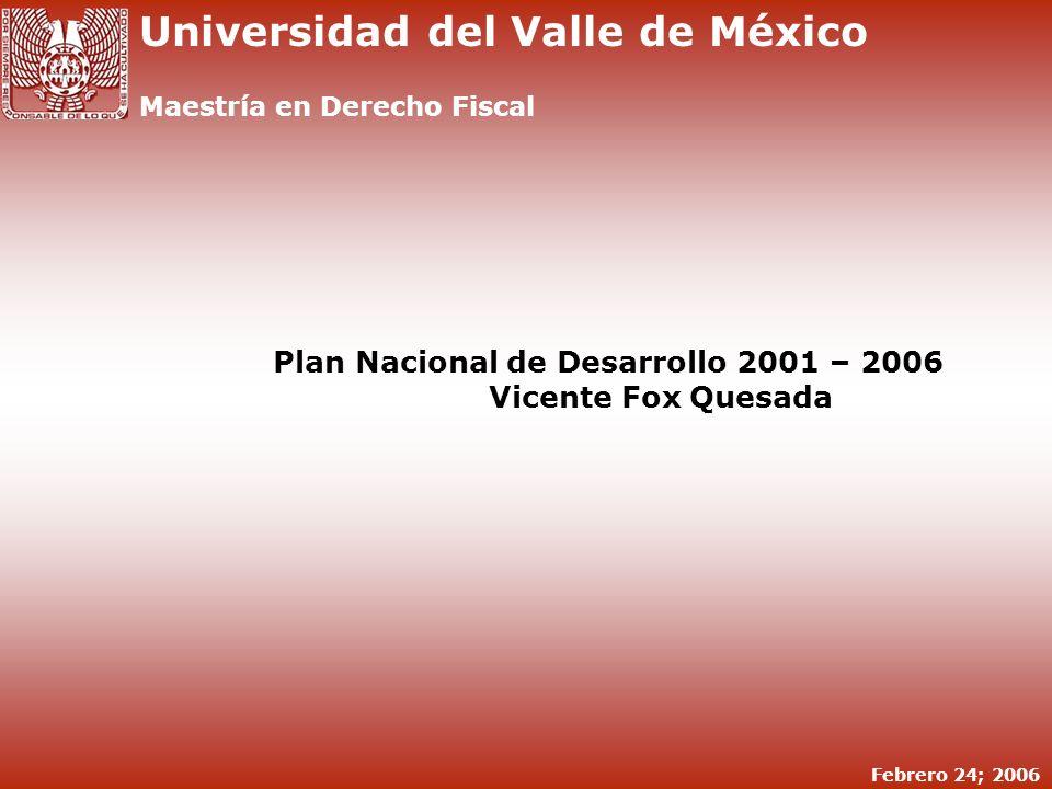 DERECHO ADMINISTRATIVO Y POLÍTICA ECONÓMICA FISCAL Plan Nacional de Desarrollo 2001 – 2006 1 Febrero 24; 2006 Universidad del Valle de México Maestría en Derecho Fiscal Plan Nacional de Desarrollo 2001 – 2006 Vicente Fox Quesada