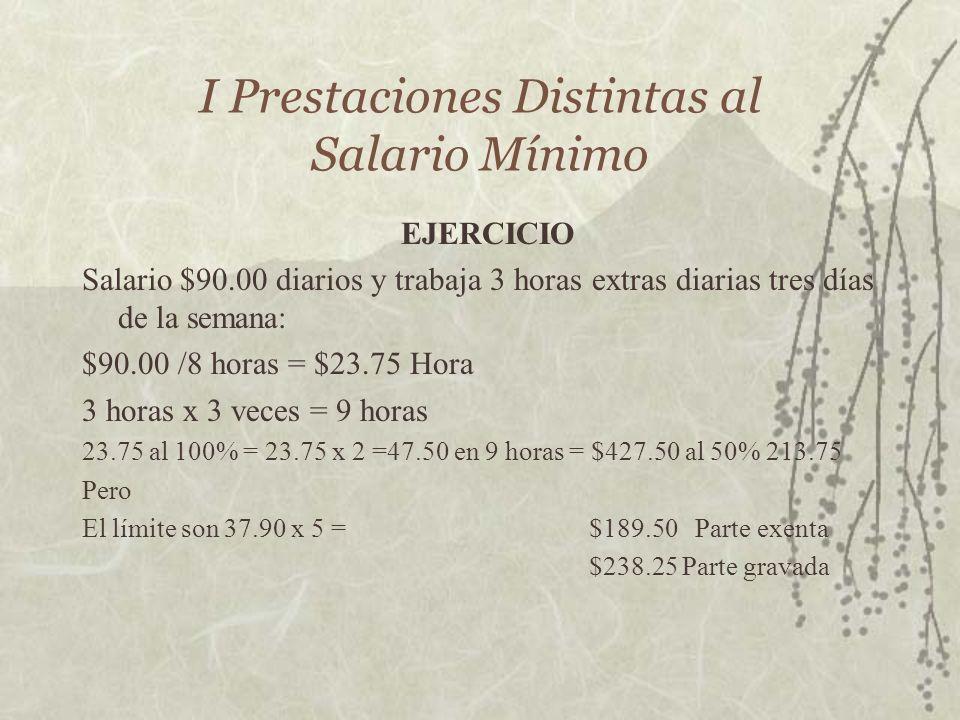 I Prestaciones Distintas al Salario Mínimo EJERCICIO Salario $90.00 diarios y trabaja 3 horas extras diarias tres días de la semana: $90.00 /8 horas =