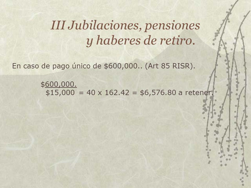 III Jubilaciones, pensiones y haberes de retiro. En caso de pago único de $600,000.. (Art 85 RISR). $600,000. $15,000= 40 x 162.42 = $6,576.80 a reten