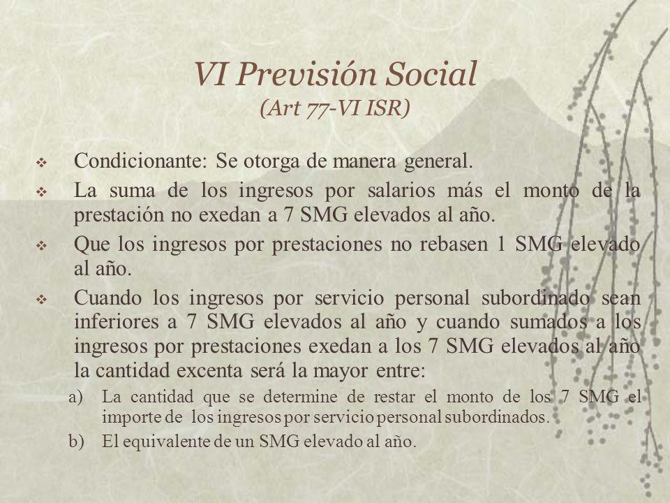 VI Previsión Social (Art 77-VI ISR) Condicionante: Se otorga de manera general. La suma de los ingresos por salarios más el monto de la prestación no