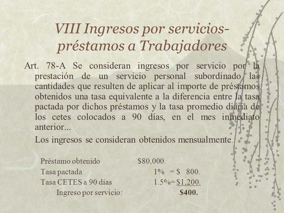 VIII Ingresos por servicios- préstamos a Trabajadores Art. 78-A Se consideran ingresos por servicio por la prestación de un servicio personal subordin