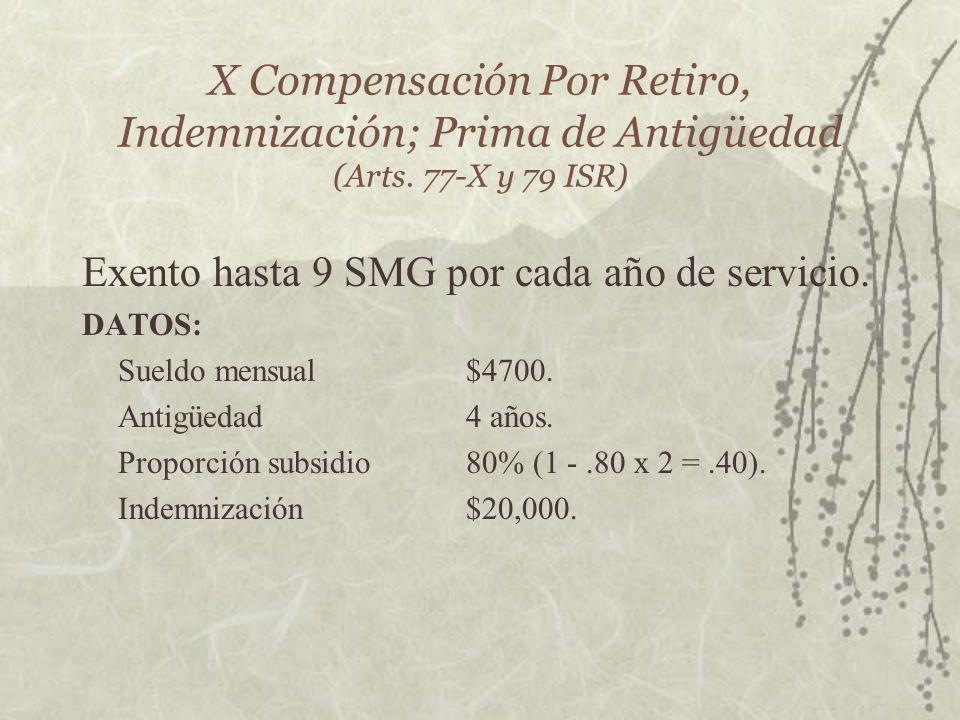 X Compensación Por Retiro, Indemnización; Prima de Antigüedad (Arts. 77-X y 79 ISR) Exento hasta 9 SMG por cada año de servicio. DATOS: Sueldo mensual