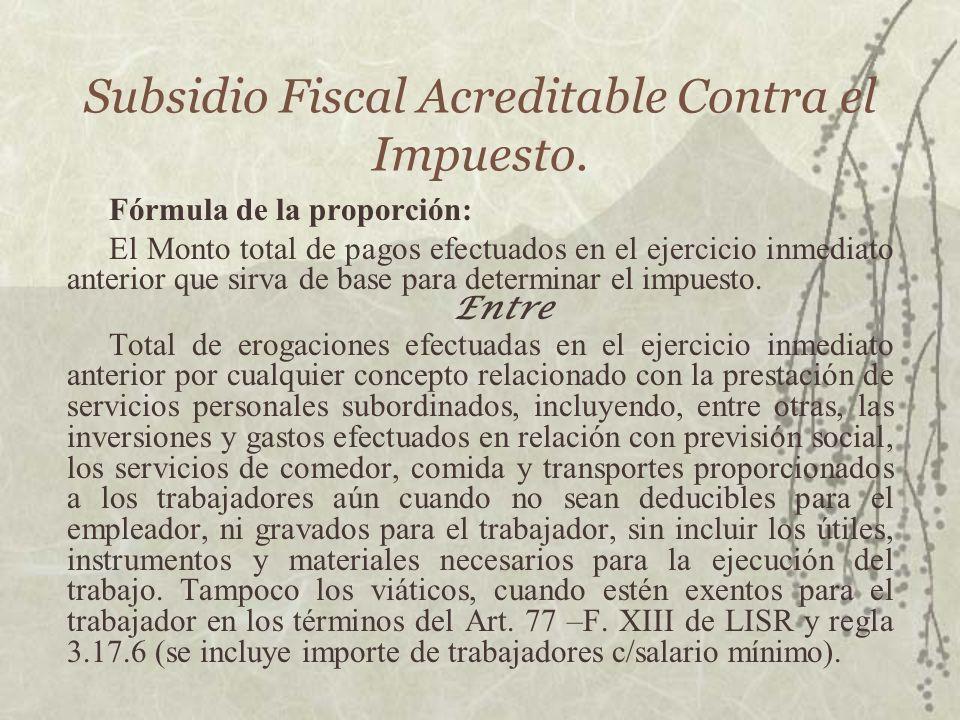 Subsidio Fiscal Acreditable Contra el Impuesto. Fórmula de la proporción: El Monto total de pagos efectuados en el ejercicio inmediato anterior que si