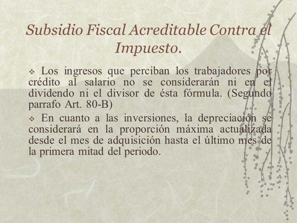 Subsidio Fiscal Acreditable Contra el Impuesto. Los ingresos que perciban los trabajadores por crédito al salario no se considerarán ni en el dividend