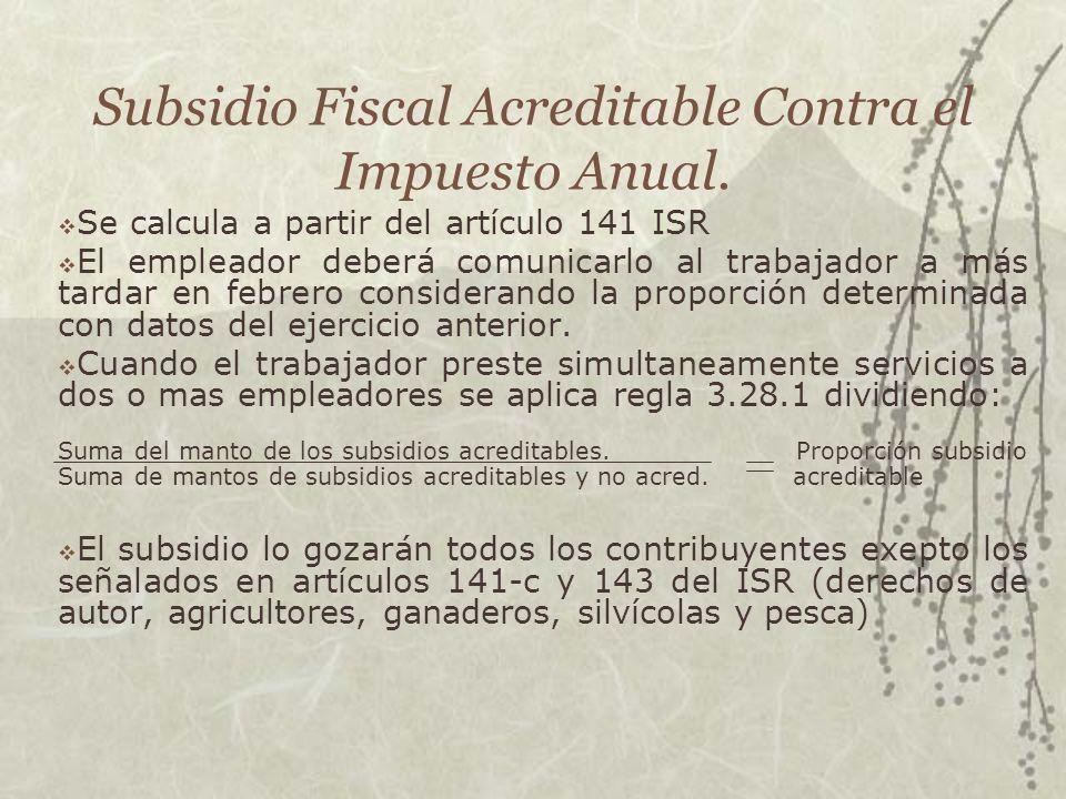 Subsidio Fiscal Acreditable Contra el Impuesto Anual. Se calcula a partir del artículo 141 ISR El empleador deberá comunicarlo al trabajador a más tar