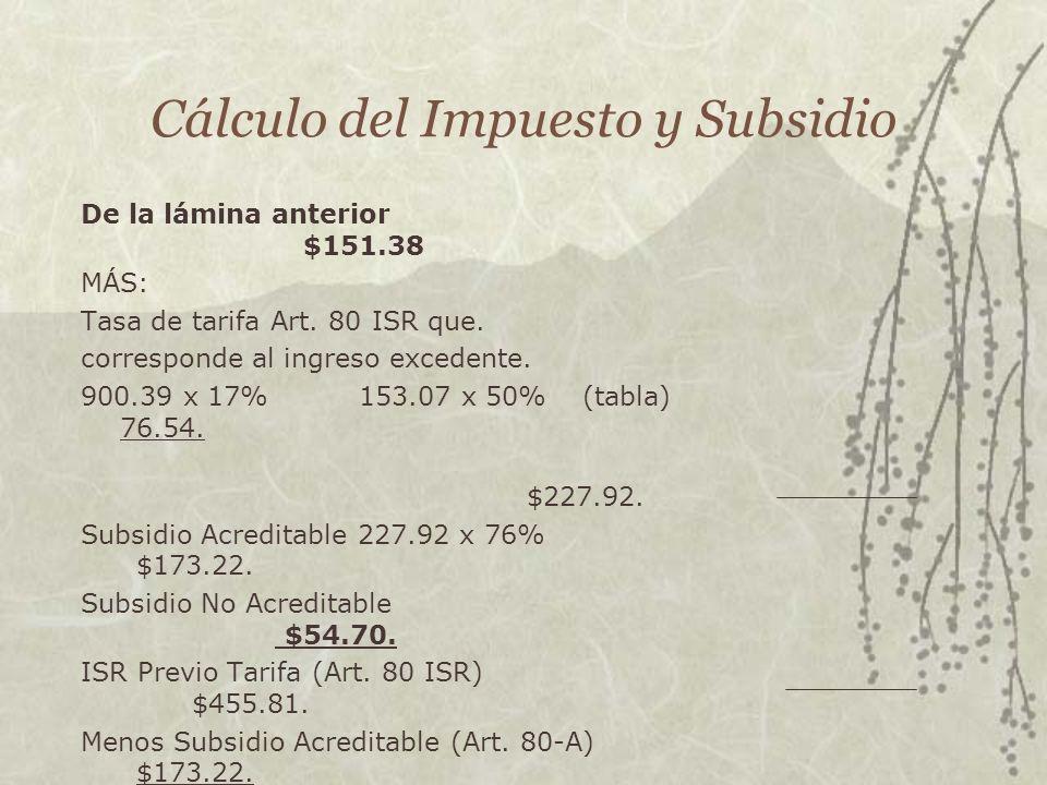 Cálculo del Impuesto y Subsidio De la lámina anterior $151.38 MÁS: Tasa de tarifa Art. 80 ISR que. corresponde al ingreso excedente. 900.39 x 17%153.0