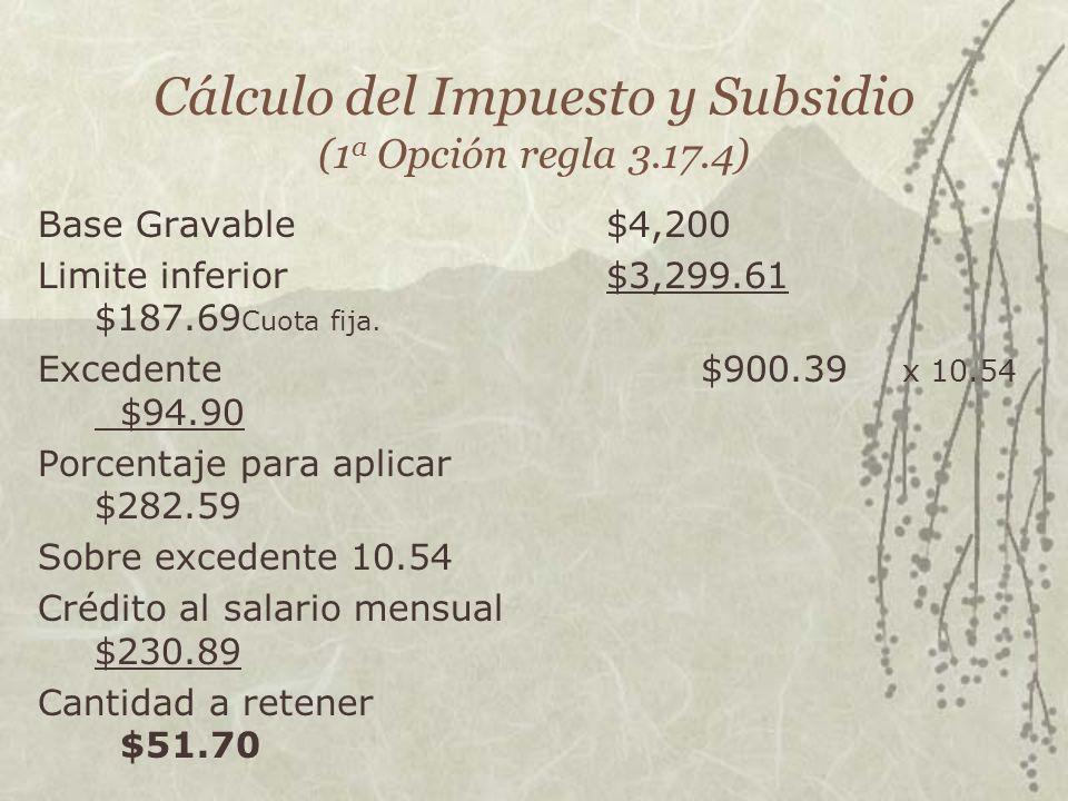 Cálculo del Impuesto y Subsidio (1 a Opción regla 3.17.4) Base Gravable$4,200 Limite inferior$3,299.61 $187.69 Cuota fija. Excedente $900.39 x 10.54 $