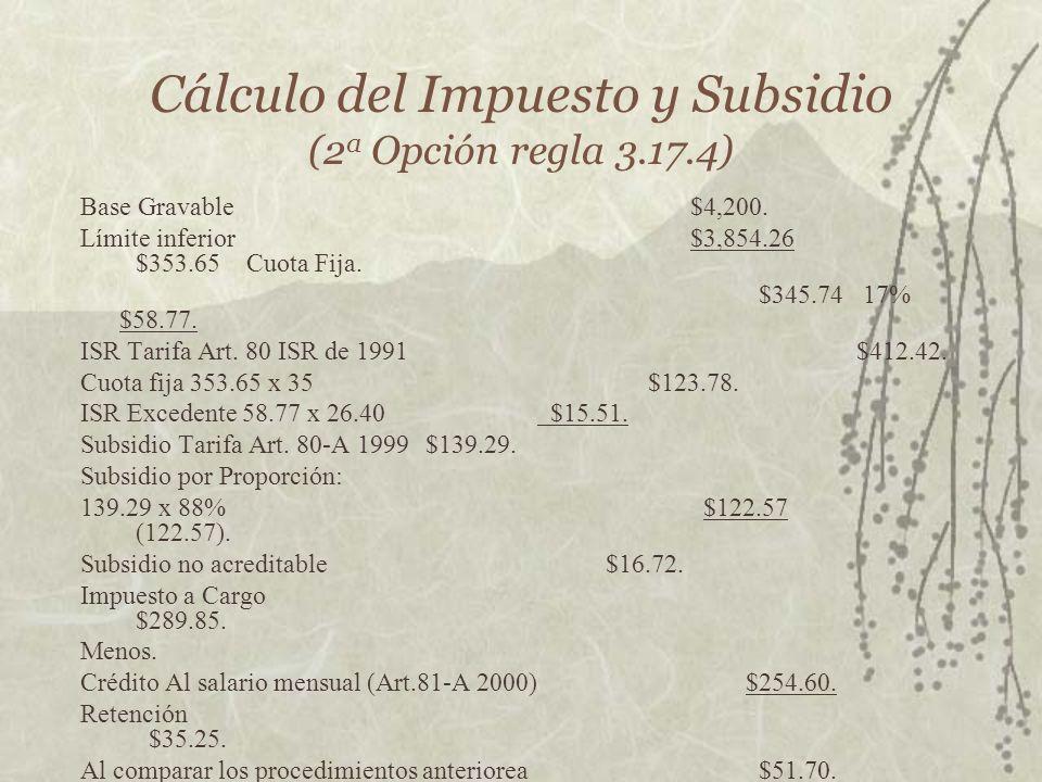 Cálculo del Impuesto y Subsidio (2 a Opción regla 3.17.4) Base Gravable$4,200. Límite inferior$3,854.26 $353.65Cuota Fija. $345.74 17% $58.77. ISR Tar