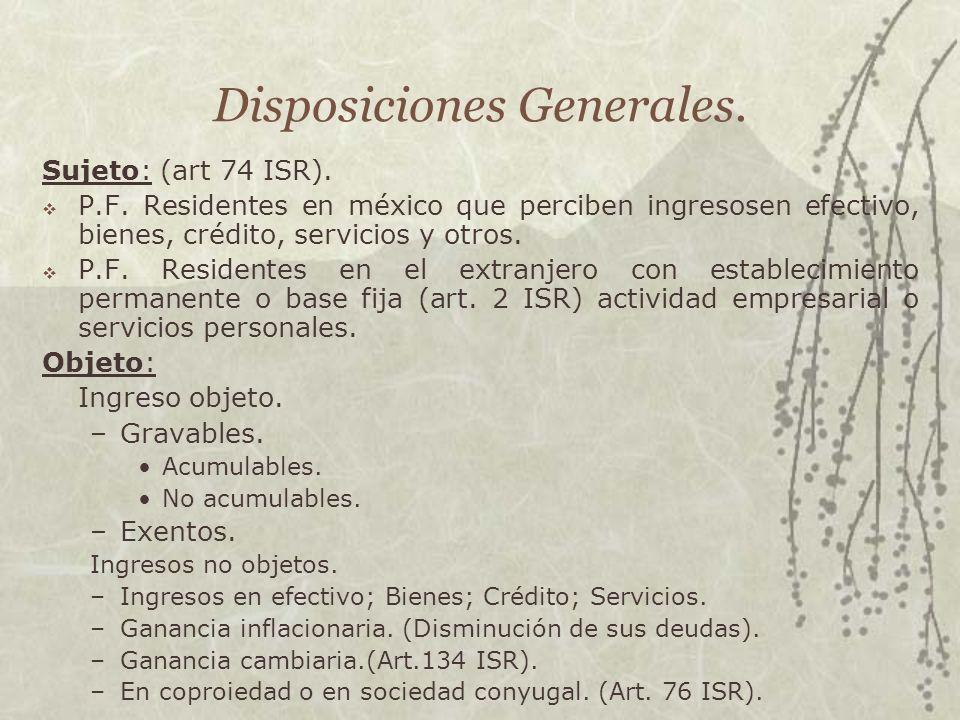 Disposiciones Generales. Sujeto: (art 74 ISR). P.F. Residentes en méxico que perciben ingresosen efectivo, bienes, crédito, servicios y otros. P.F. Re