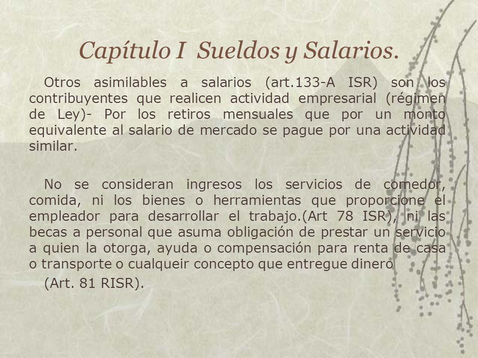 Capítulo I Sueldos y Salarios. Otros asimilables a salarios (art.133-A ISR) son los contribuyentes que realicen actividad empresarial (régimen de Ley)
