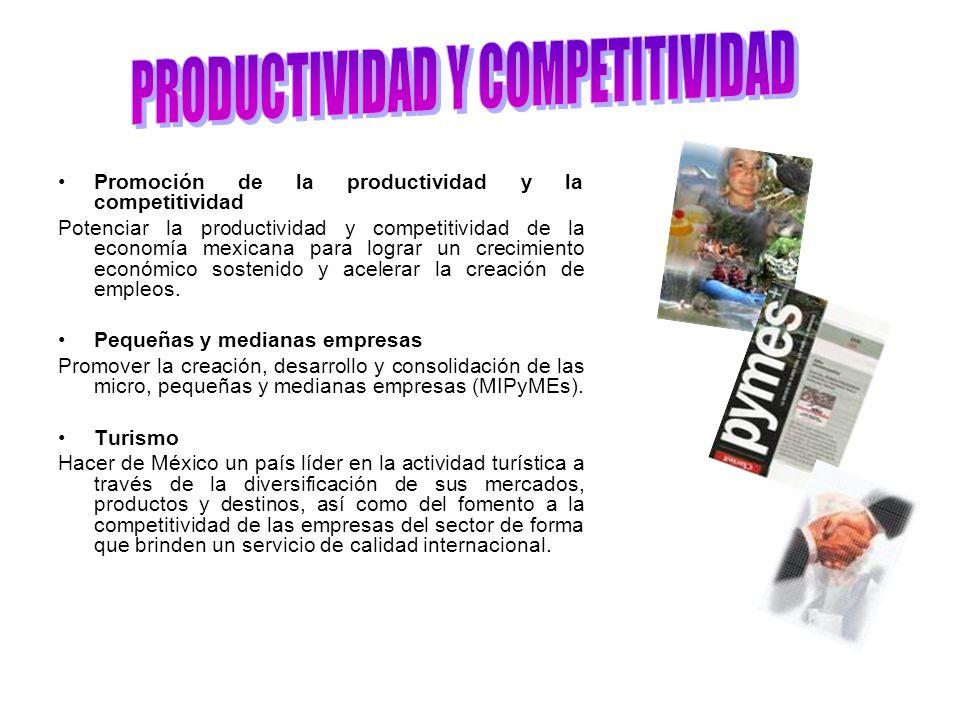 Promoción de la productividad y la competitividad Potenciar la productividad y competitividad de la economía mexicana para lograr un crecimiento económico sostenido y acelerar la creación de empleos.