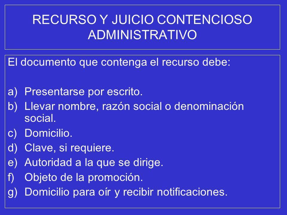 RECURSO Y JUICIO CONTENCIOSO ADMINISTRATIVO El documento que contenga el recurso debe: a)Presentarse por escrito. b)Llevar nombre, razón social o deno