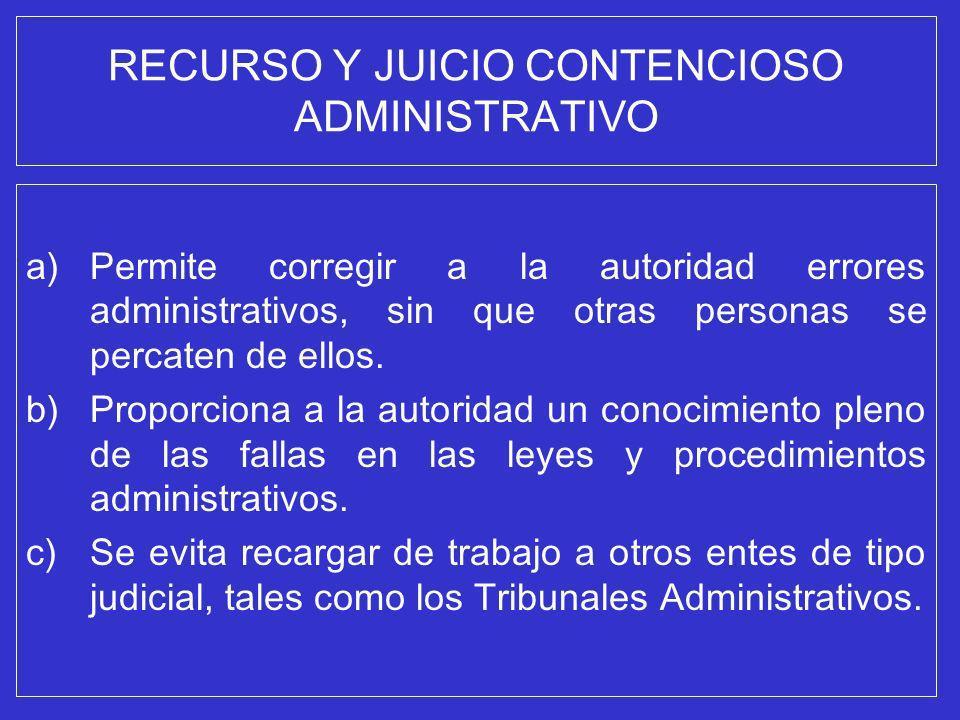 RECURSO Y JUICIO CONTENCIOSO ADMINISTRATIVO a)Permite corregir a la autoridad errores administrativos, sin que otras personas se percaten de ellos. b)