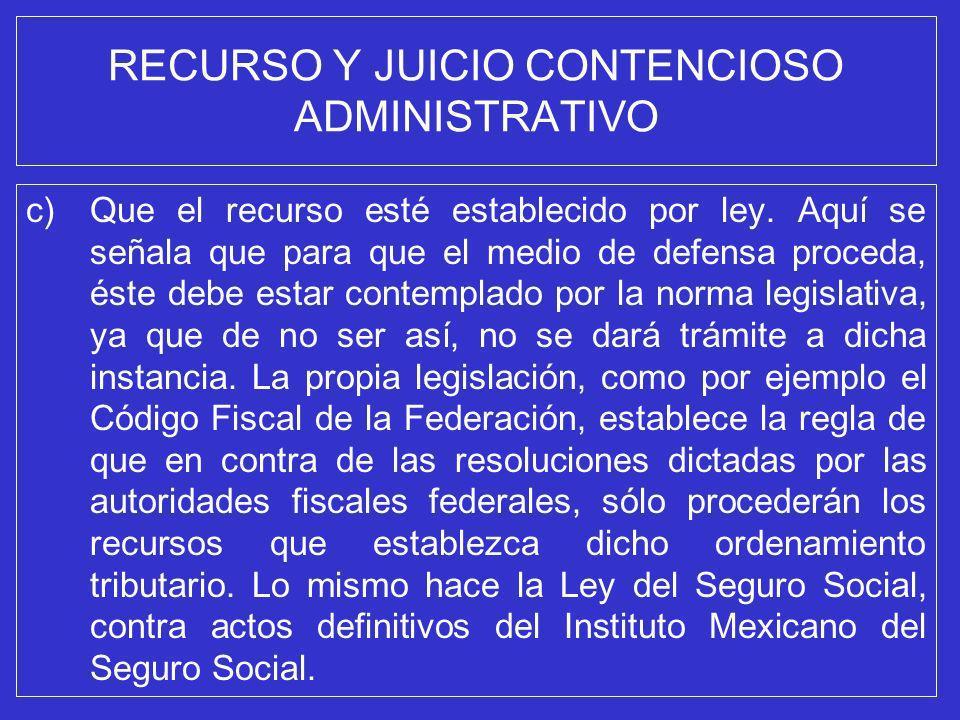 RECURSO Y JUICIO CONTENCIOSO ADMINISTRATIVO c)Que el recurso esté establecido por ley. Aquí se señala que para que el medio de defensa proceda, éste d