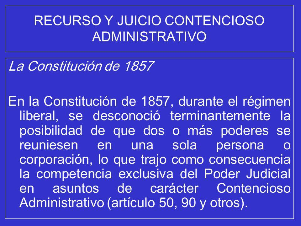 RECURSO Y JUICIO CONTENCIOSO ADMINISTRATIVO La Constitución de 1857 En la Constitución de 1857, durante el régimen liberal, se desconoció terminanteme