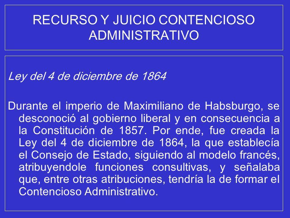 RECURSO Y JUICIO CONTENCIOSO ADMINISTRATIVO Ley del 4 de diciembre de 1864 Durante el imperio de Maximiliano de Habsburgo, se desconoció al gobierno l
