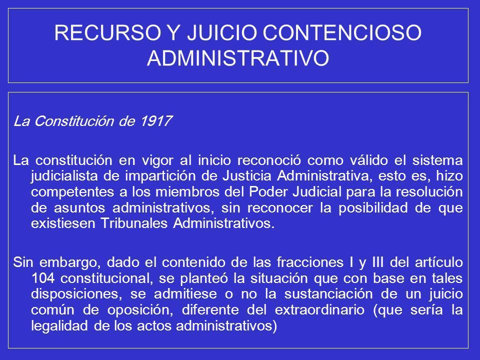 RECURSO Y JUICIO CONTENCIOSO ADMINISTRATIVO La Constitución de 1917 La constitución en vigor al inicio reconoció como válido el sistema judicialista d