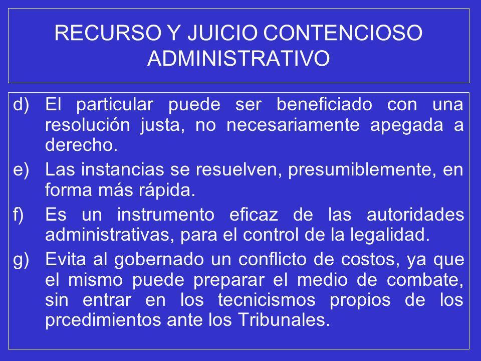 RECURSO Y JUICIO CONTENCIOSO ADMINISTRATIVO d)El particular puede ser beneficiado con una resolución justa, no necesariamente apegada a derecho. e)Las