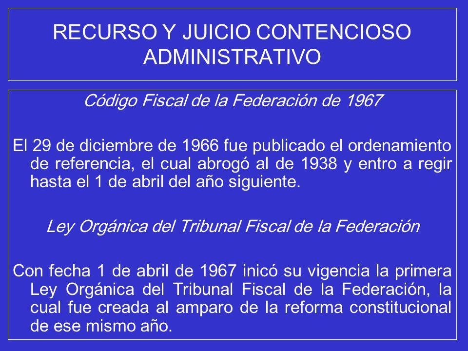 RECURSO Y JUICIO CONTENCIOSO ADMINISTRATIVO Código Fiscal de la Federación de 1967 El 29 de diciembre de 1966 fue publicado el ordenamiento de referen